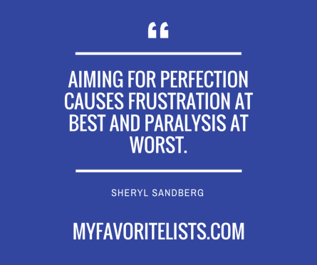 Aiming for perfection causes frustration at best and paralysis at worst.