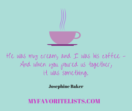 He was my cream, and I was his coffee - And when you poured us together, it was something. - Josephine Baker