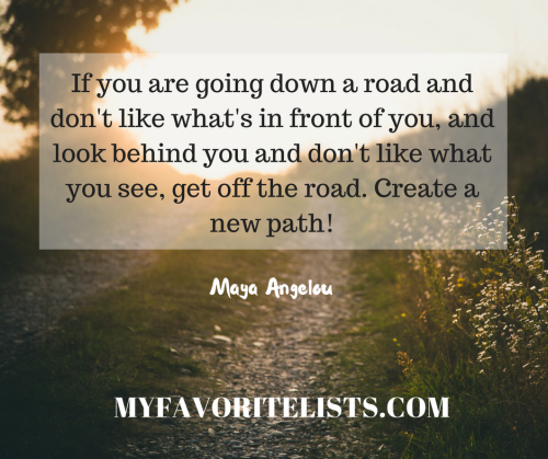 If you are going down a road and don't like what's in front of you, and look behind you and don't like what you see, get off the road. Create a new path!