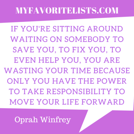 If you're sitting around waiting on somebody to save you, to fix you, to even help you, you are wasting your time because only you have the power to take responsibility to move your life forward
