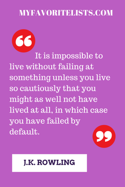 It is impossible to live without failing at something unless you live so cautiously that you might as well not have lived at all, in which case you have failed by default.