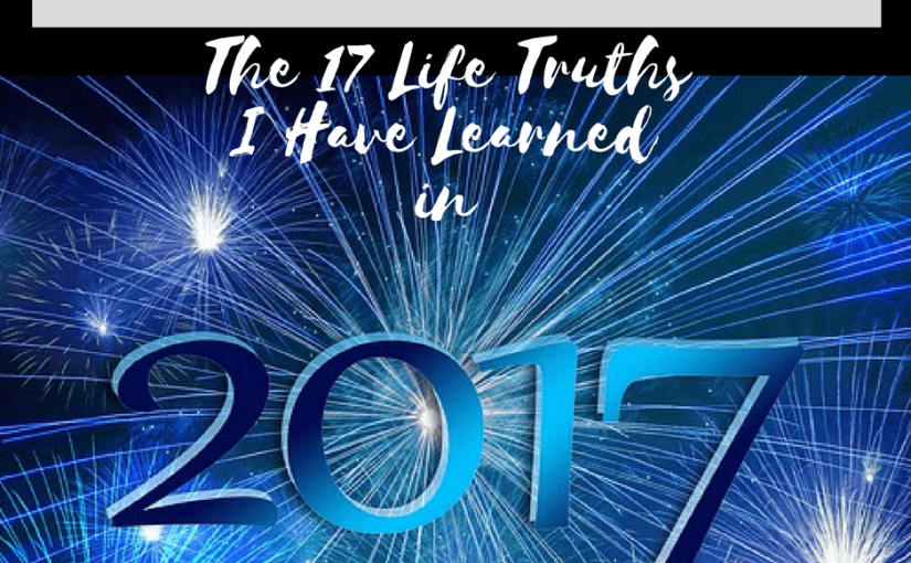 The 17 Life Truths I Have Learned in 2017